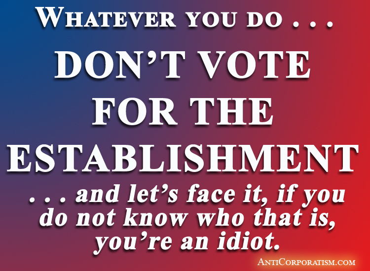 Whatever you do . . . DON'T VOTE FOR THE ESTABLISHMENT . . . and let's face it, if you do not know who that is, you're an idiot - anticorporatism